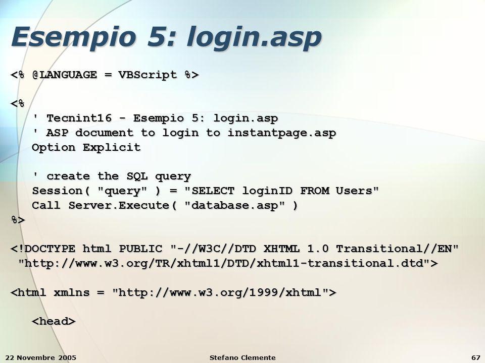 22 Novembre 2005Stefano Clemente67 Esempio 5: login.asp <% Tecnint16 - Esempio 5: login.asp Tecnint16 - Esempio 5: login.asp ASP document to login to instantpage.asp ASP document to login to instantpage.asp Option Explicit Option Explicit create the SQL query create the SQL query Session( query ) = SELECT loginID FROM Users Session( query ) = SELECT loginID FROM Users Call Server.Execute( database.asp ) Call Server.Execute( database.asp )%> <!DOCTYPE html PUBLIC -//W3C//DTD XHTML 1.0 Transitional//EN http://www.w3.org/TR/xhtml1/DTD/xhtml1-transitional.dtd > http://www.w3.org/TR/xhtml1/DTD/xhtml1-transitional.dtd >