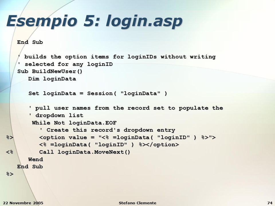 22 Novembre 2005Stefano Clemente74 Esempio 5: login.asp End Sub End Sub ' builds the option items for loginIDs without writing ' builds the option ite