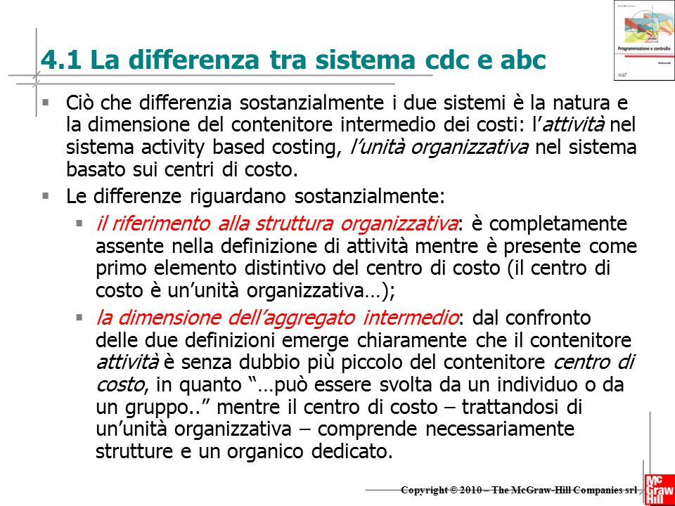 8 Copyright © 2010 – The McGraw-Hill Companies srl 4.1 La differenza tra sistema cdc e abc  Ciò che differenzia sostanzialmente i due sistemi è la natura e la dimensione del contenitore intermedio dei costi: l'attività nel sistema activity based costing, l'unità organizzativa nel sistema basato sui centri di costo.