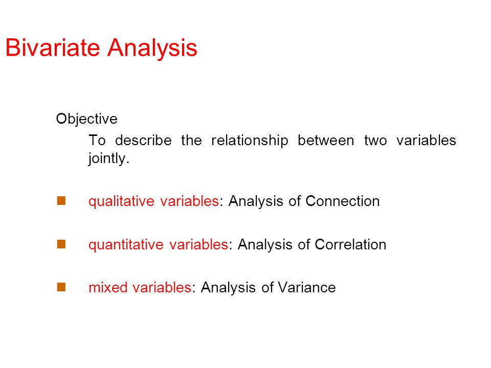 Bivariate Analysis Objective To describe the relationship between two variables jointly. qualitative variables: Analysis of Connection quantitative va