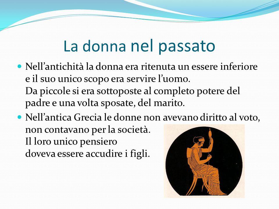 La donna nel passato Nell'antichità la donna era ritenuta un essere inferiore e il suo unico scopo era servire l'uomo. Da piccole si era sottoposte al