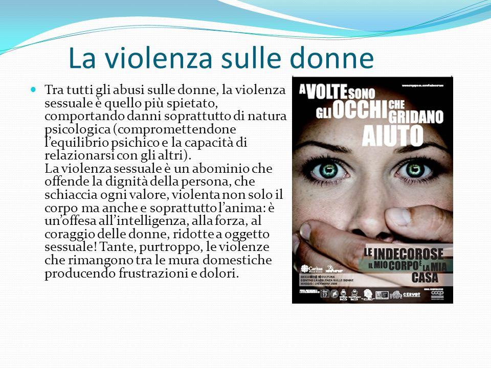 La violenza sulle donne Tra tutti gli abusi sulle donne, la violenza sessuale è quello più spietato, comportando danni soprattutto di natura psicologi