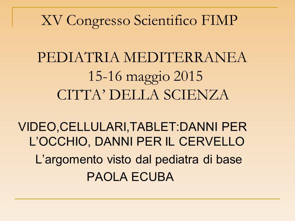 XV Congresso Scientifico FIMP PEDIATRIA MEDITERRANEA 15-16 maggio 2015 CITTA' DELLA SCIENZA VIDEO,CELLULARI,TABLET:DANNI PER L'OCCHIO, DANNI PER IL CERVELLO L'argomento visto dal pediatra di base PAOLA ECUBA