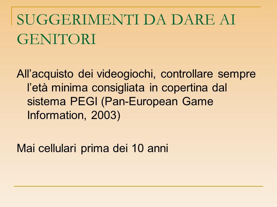 SUGGERIMENTI DA DARE AI GENITORI All'acquisto dei videogiochi, controllare sempre l'età minima consigliata in copertina dal sistema PEGI (Pan-European Game Information, 2003) Mai cellulari prima dei 10 anni