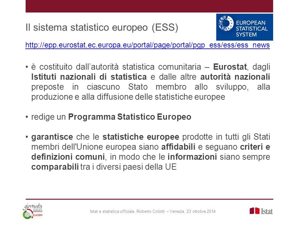 Il sistema statistico europeo (ESS) http://epp.eurostat.ec.europa.eu/portal/page/portal/pgp_ess/ess/ess_news è costituito dall'autorità statistica comunitaria – Eurostat, dagli Istituti nazionali di statistica e dalle altre autorità nazionali preposte in ciascuno Stato membro allo sviluppo, alla produzione e alla diffusione delle statistiche europee redige un Programma Statistico Europeo garantisce che le statistiche europee prodotte in tutti gli Stati membri dell Unione europea siano affidabili e seguano criteri e definizioni comuni, in modo che le informazioni siano sempre comparabili tra i diversi paesi della UE Istat e statistica ufficiale, Roberto Colotti – Venezia, 23 ottobre 2014