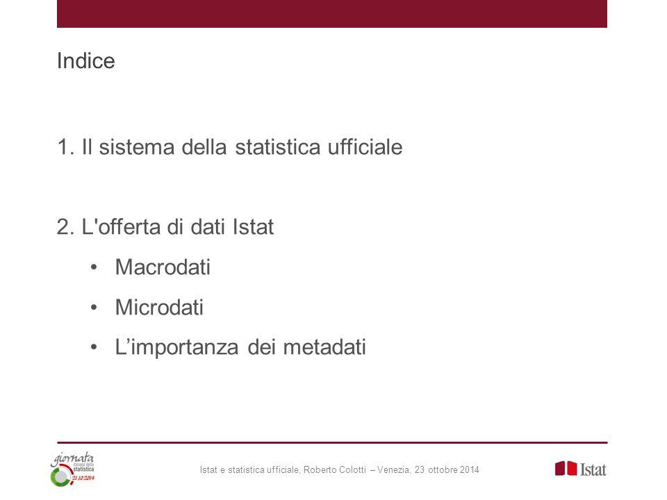 Indice Istat e statistica ufficiale, Roberto Colotti – Venezia, 23 ottobre 2014 1.Il sistema della statistica ufficiale 2.L offerta di dati Istat Macrodati Microdati L'importanza dei metadati