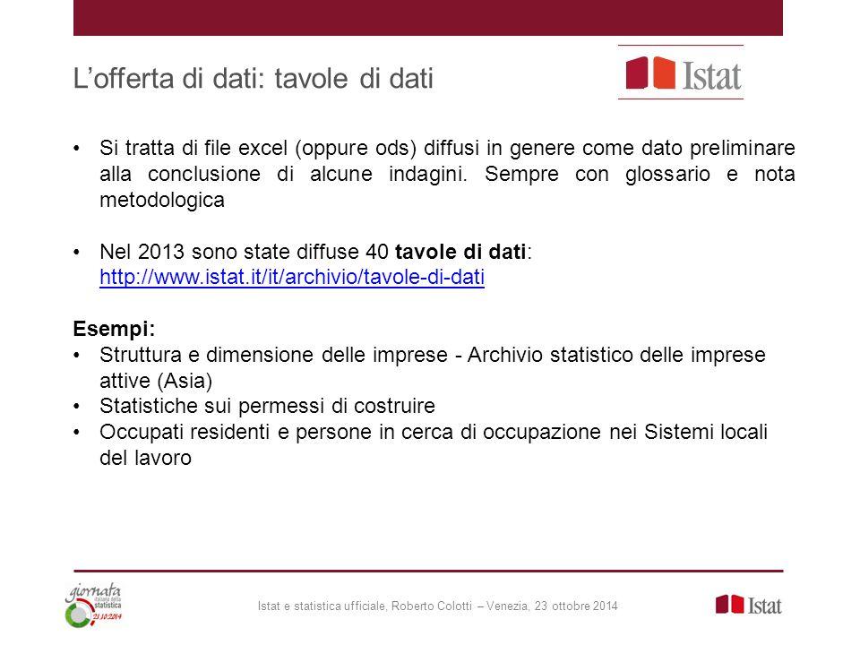 L'offerta di dati: tavole di dati Istat e statistica ufficiale, Roberto Colotti – Venezia, 23 ottobre 2014 Si tratta di file excel (oppure ods) diffusi in genere come dato preliminare alla conclusione di alcune indagini.
