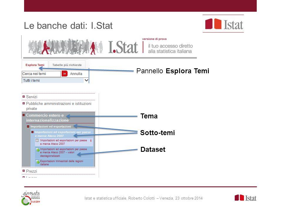 Le banche dati: I.Stat Pannello Esplora Temi Tema Sotto-temi Dataset Istat e statistica ufficiale, Roberto Colotti – Venezia, 23 ottobre 2014