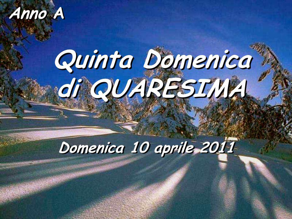 Anno A Quinta Domenica di QUARESIMA Quinta Domenica di QUARESIMA Domenica 10 aprile 2011