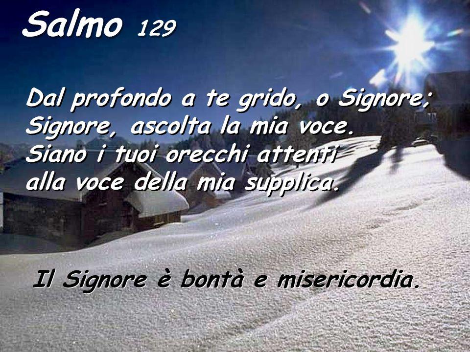 Salmo 129 Dal profondo a te grido, o Signore; Signore, ascolta la mia voce. Siano i tuoi orecchi attenti alla voce della mia supplica. Il Signore è bo