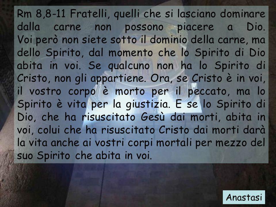 Rm 8,8-11 Fratelli, quelli che si lasciano dominare dalla carne non possono piacere a Dio. Voi però non siete sotto il dominio della carne, ma dello S