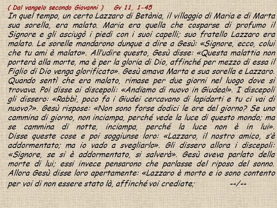 ( Dal vangelo secondo Giovanni ) Gv 11, 1-45 In quel tempo, un certo Lazzaro di Betània, il villaggio di Maria e di Marta sua sorella, era malato. Mar