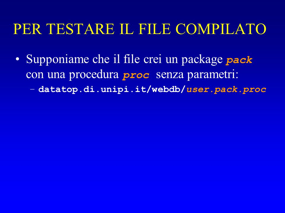 PER TESTARE IL FILE COMPILATO Supponiame che il file crei un package pack con una procedura proc senza parametri: –datatop.di.unipi.it/webdb/user.pack.proc