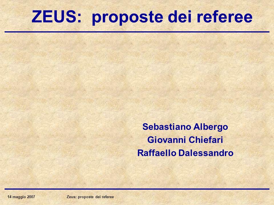14 maggio 2007Zeus: proposte dei referee ZEUS: proposte dei referee Sebastiano Albergo Giovanni Chiefari Raffaello Dalessandro