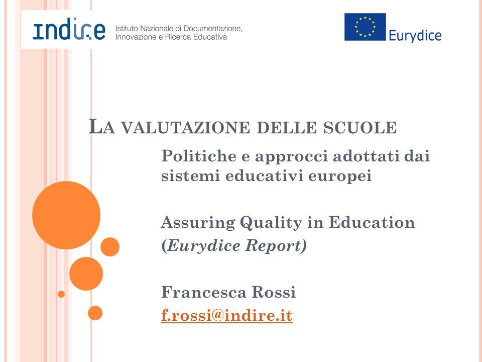 L A VALUTAZIONE DELLE SCUOLE Politiche e approcci adottati dai sistemi educativi europei Assuring Quality in Education ( Eurydice Report) Francesca Rossi f.rossi@indire.it