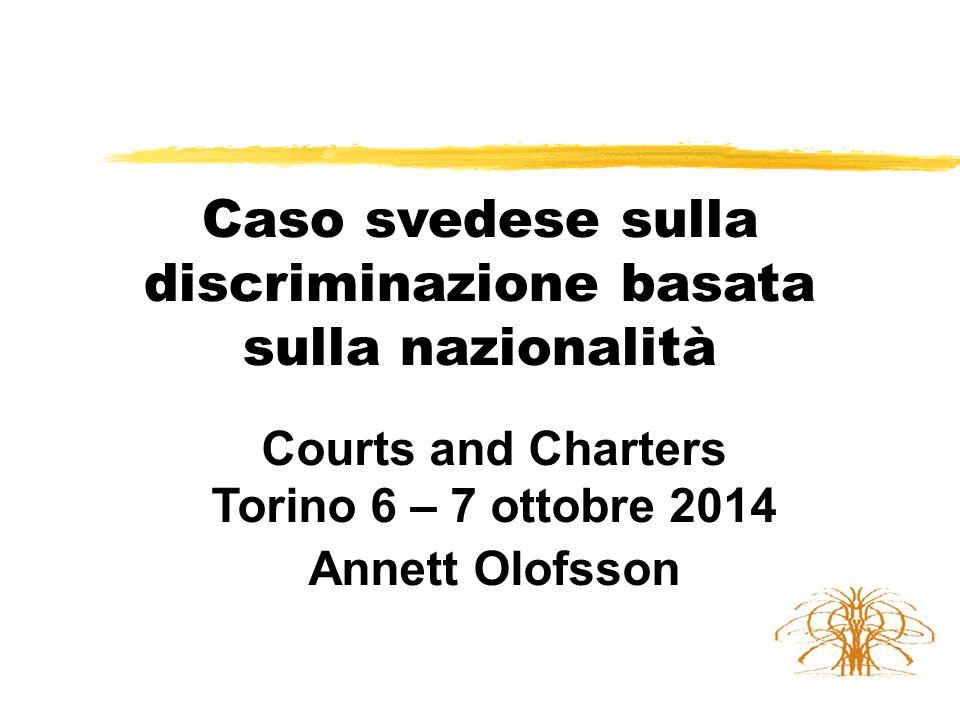 Caso svedese sulla discriminazione basata sulla nazionalità Courts and Charters Torino 6 – 7 ottobre 2014 Annett Olofsson