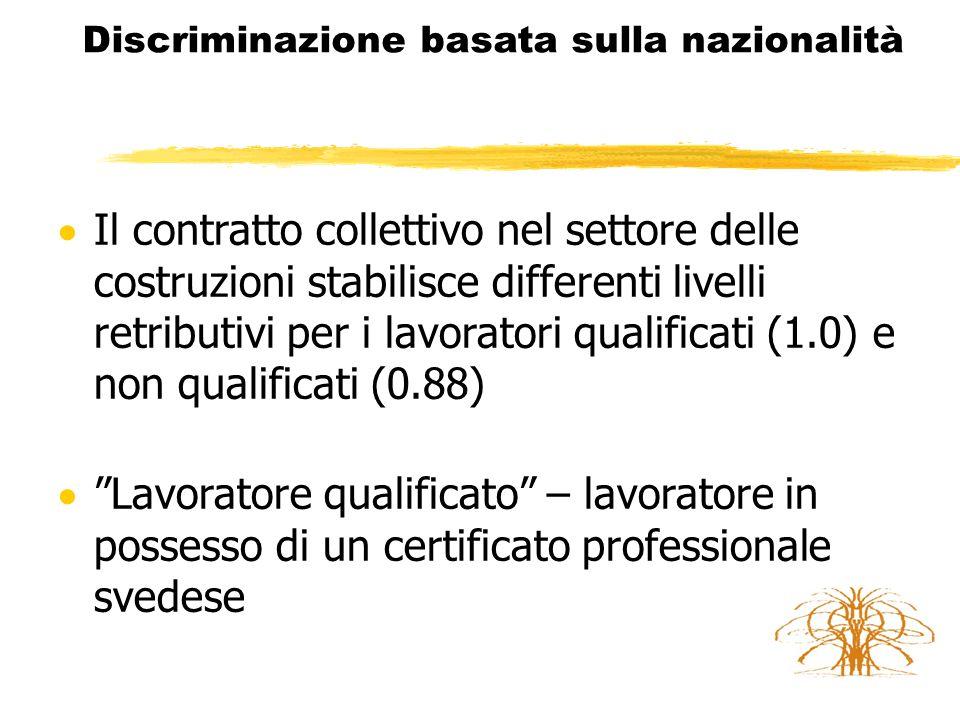 Discriminazione basata sulla nazionalità  Il contratto collettivo nel settore delle costruzioni stabilisce differenti livelli retributivi per i lavoratori qualificati (1.0) e non qualificati (0.88)  Lavoratore qualificato – lavoratore in possesso di un certificato professionale svedese