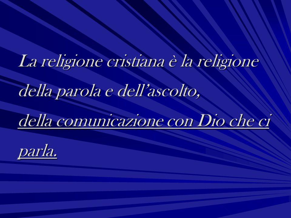 La religione cristiana è la religione della parola e dell'ascolto, della comunicazione con Dio che ci parla.
