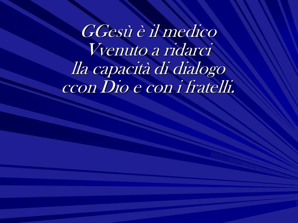 GGesù è il medico Vvenuto a ridarci lla capacità di dialogo ccon Dio e con i fratelli.