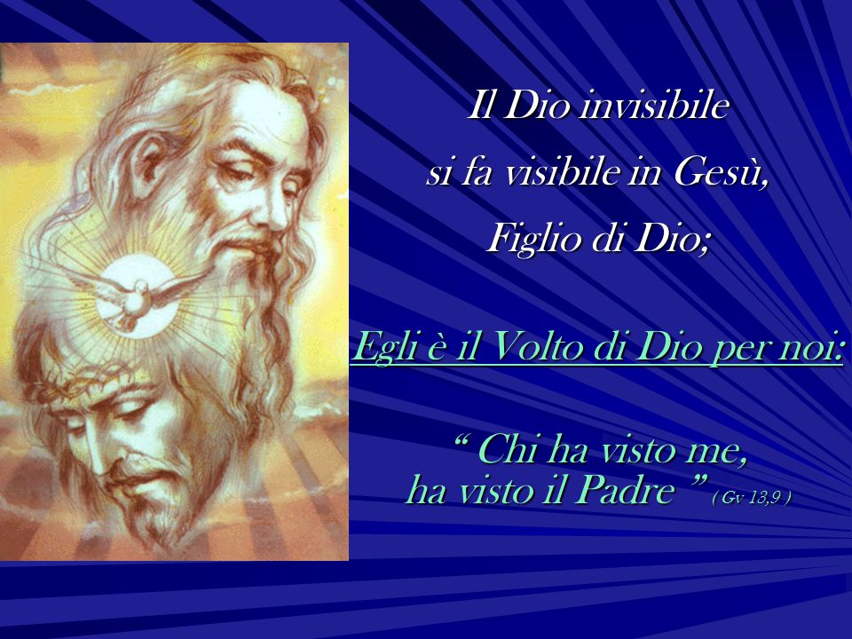 """Il Dio invisibile si fa visibile in Gesù, Figlio di Dio; Egli è il Volto di Dio per noi: """" Chi ha visto me, ha visto il Padre """" ( Gv 13,9 )"""