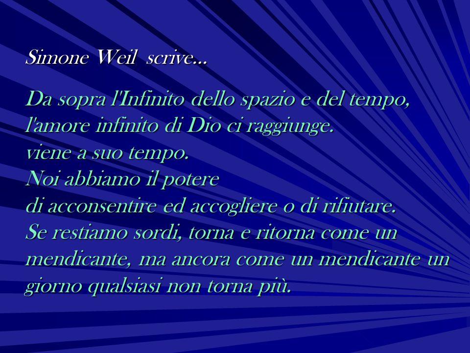 Simone Weil scrive… Da sopra l'Infinito dello spazio e del tempo, l'amore infinito di Dio ci raggiunge. viene a suo tempo. Noi abbiamo il potere di ac