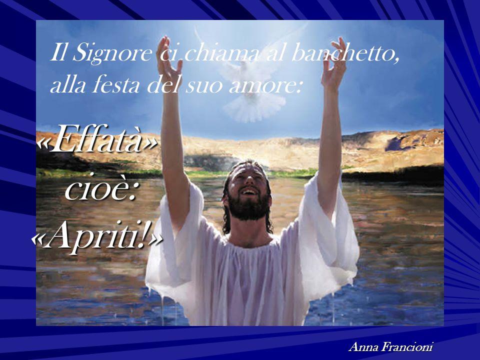 «Effatà» cioè: cioè:«Apriti!» Anna Francioni Il Signore ci chiama al banchetto, alla festa del suo amore: