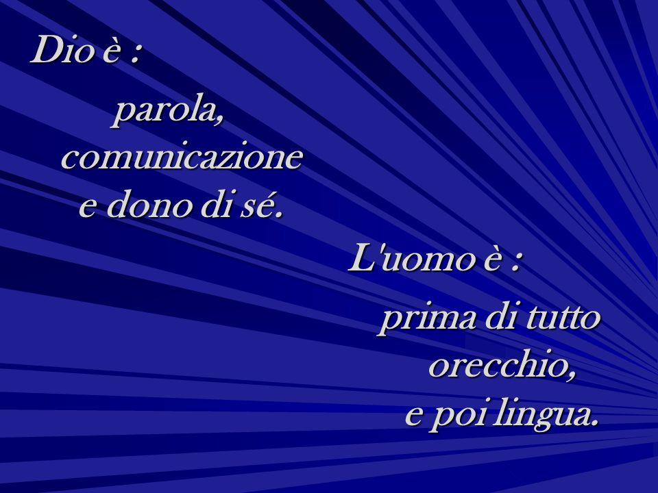 Dio è : parola, comunicazione e dono di sé. L'uomo è : prima di tutto orecchio, e poi lingua.