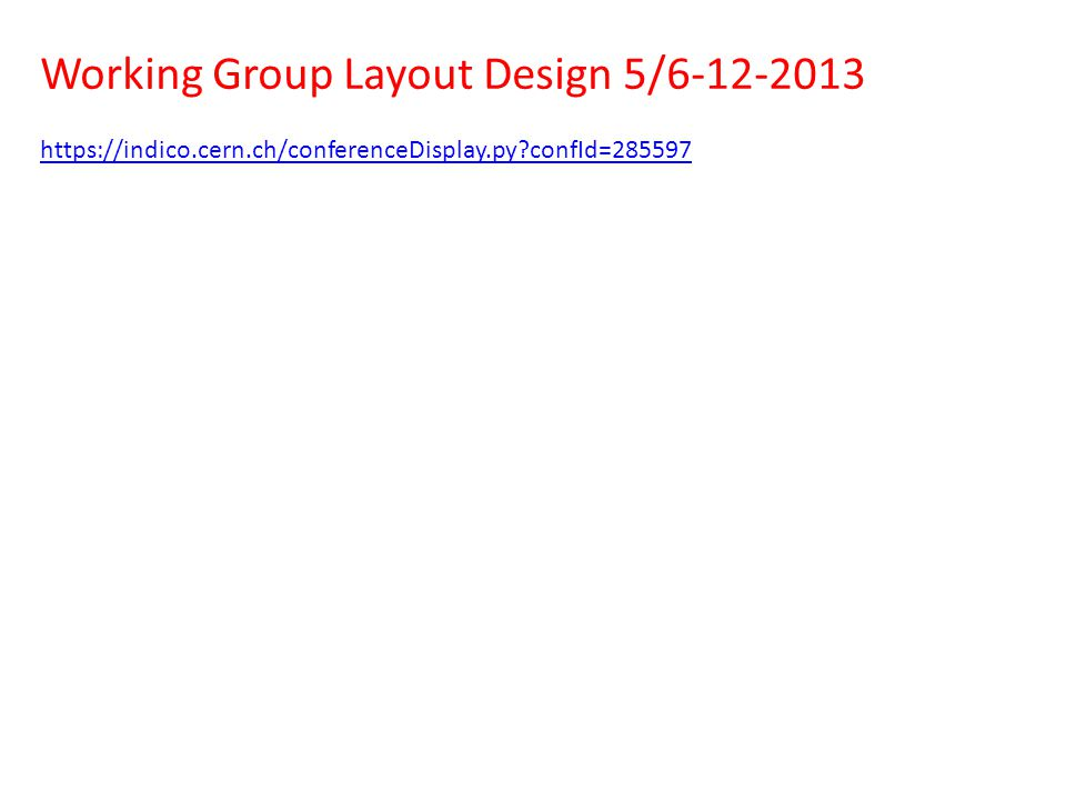 Working Group Layout Design 5/6-12-2013 https://indico.cern.ch/conferenceDisplay.py?confId=285597