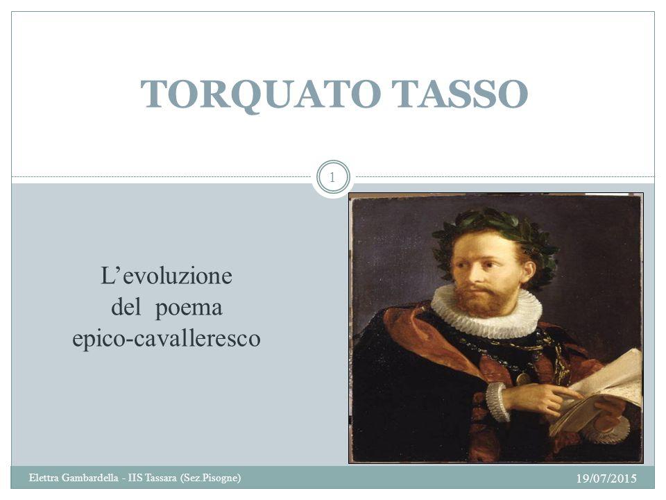 TORQUATO TASSO L'evoluzione del poema epico-cavalleresco 19/07/2015 1 Elettra Gambardella - IIS Tassara (Sez.Pisogne)