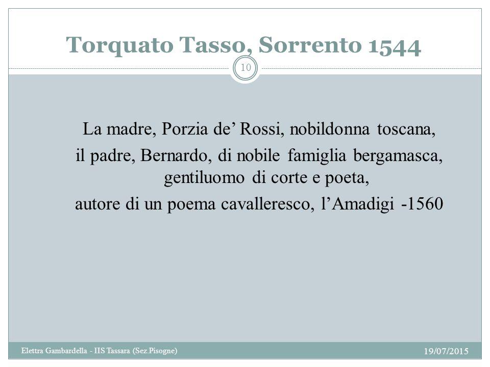 Torquato Tasso, Sorrento 1544 La madre, Porzia de' Rossi, nobildonna toscana, il padre, Bernardo, di nobile famiglia bergamasca, gentiluomo di corte e poeta, autore di un poema cavalleresco, l'Amadigi -1560 19/07/2015 10 Elettra Gambardella - IIS Tassara (Sez.Pisogne)