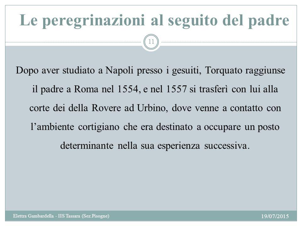 Le peregrinazioni al seguito del padre Dopo aver studiato a Napoli presso i gesuiti, Torquato raggiunse il padre a Roma nel 1554, e nel 1557 si trasfe