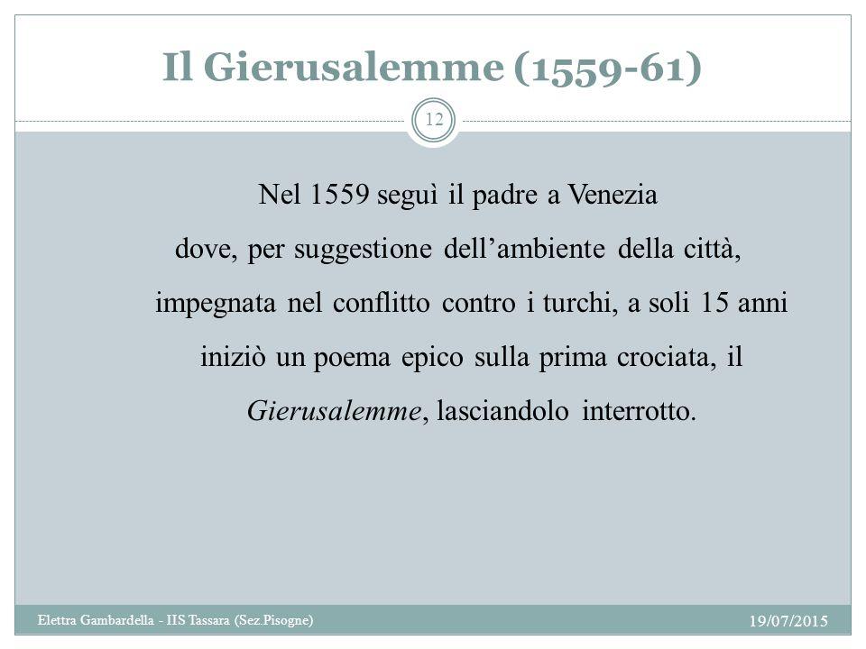 Il Gierusalemme (1559-61) Nel 1559 seguì il padre a Venezia dove, per suggestione dell'ambiente della città, impegnata nel conflitto contro i turchi, a soli 15 anni iniziò un poema epico sulla prima crociata, il Gierusalemme, lasciandolo interrotto.