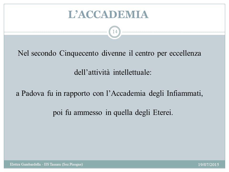 L'ACCADEMIA Nel secondo Cinquecento divenne il centro per eccellenza dell'attività intellettuale: a Padova fu in rapporto con l'Accademia degli Infiammati, poi fu ammesso in quella degli Eterei.