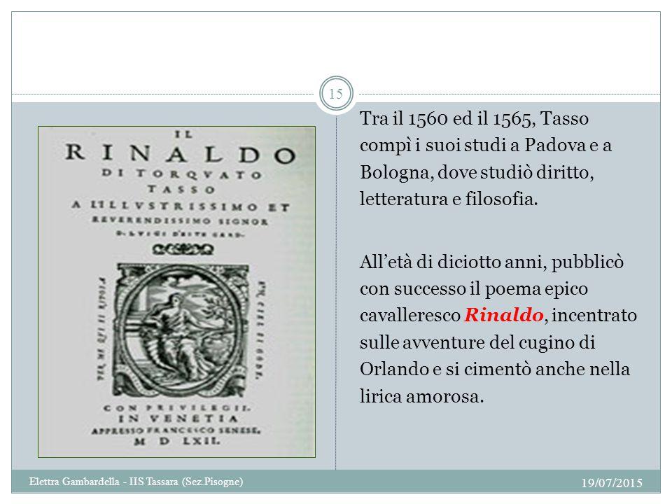 Tra il 1560 ed il 1565, Tasso compì i suoi studi a Padova e a Bologna, dove studiò diritto, letteratura e filosofia. All'età di diciotto anni, pubblic