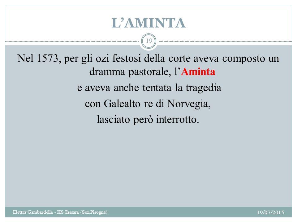 L'AMINTA Nel 1573, per gli ozi festosi della corte aveva composto un dramma pastorale, l'Aminta e aveva anche tentata la tragedia con Galealto re di N