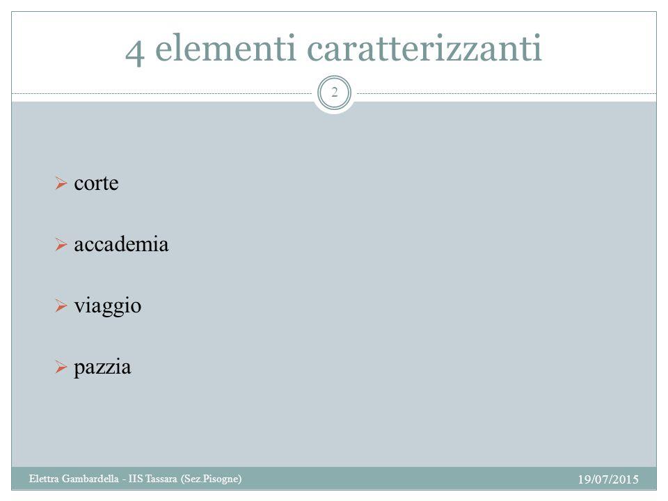 4 elementi caratterizzanti  corte  accademia  viaggio  pazzia 19/07/2015 2 Elettra Gambardella - IIS Tassara (Sez.Pisogne)