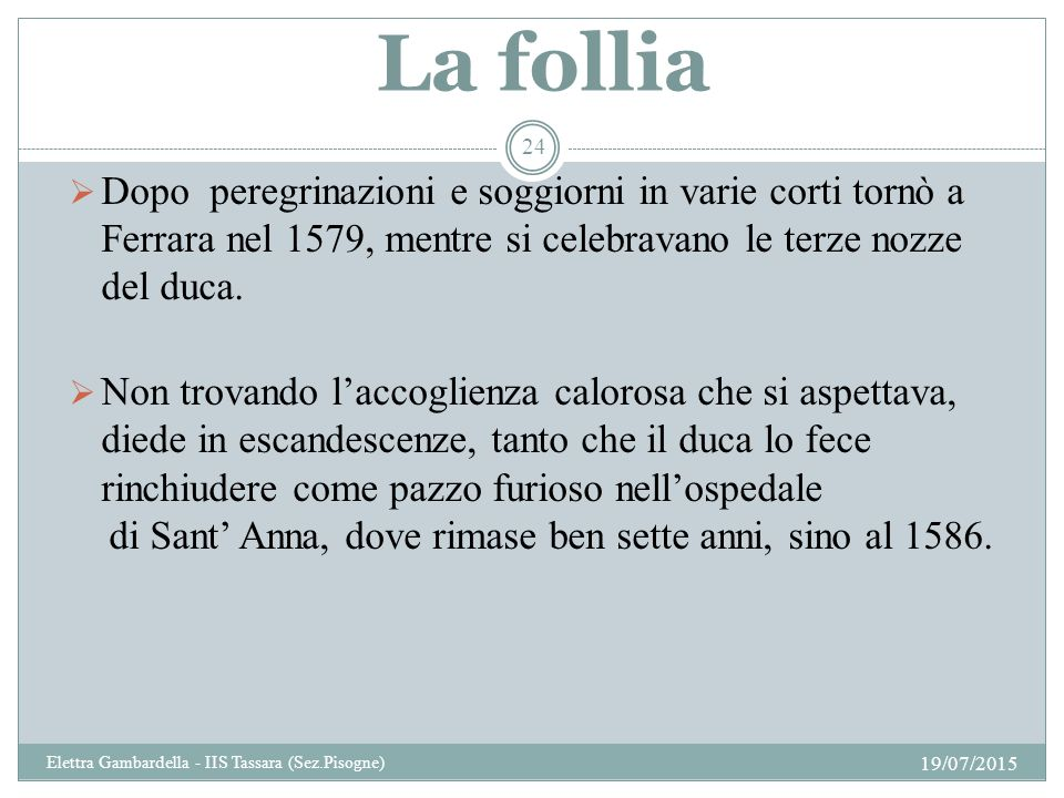 La follia  Dopo peregrinazioni e soggiorni in varie corti tornò a Ferrara nel 1579, mentre si celebravano le terze nozze del duca.  Non trovando l'a