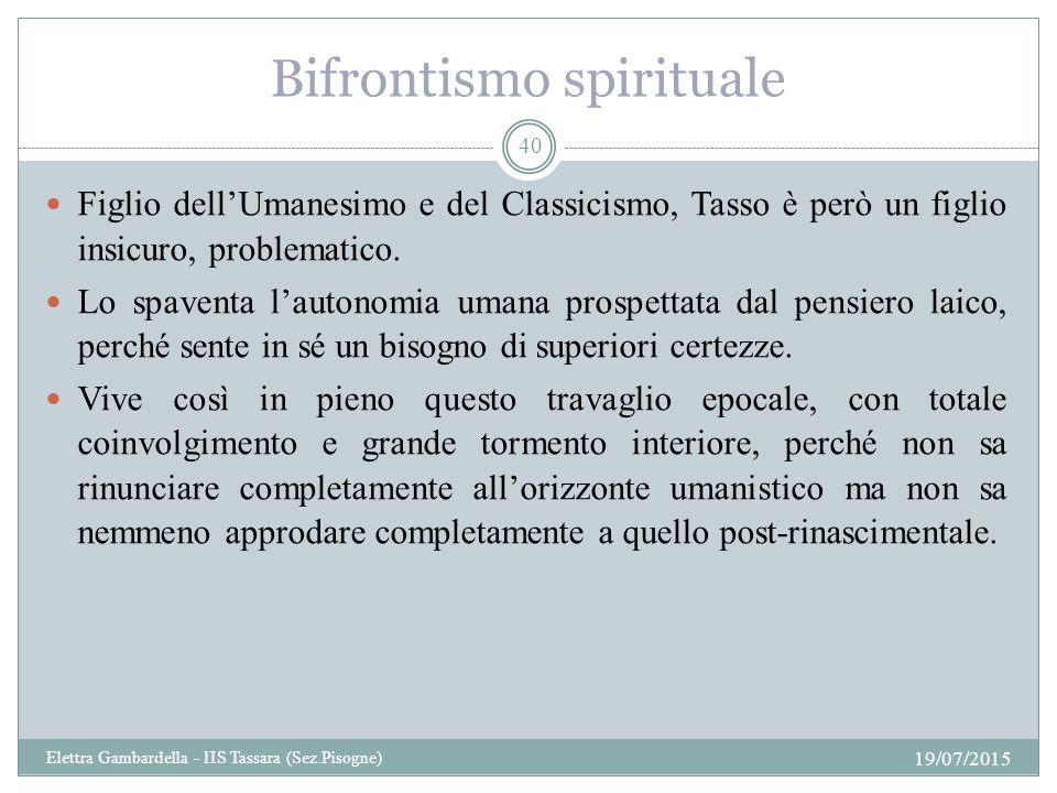 Bifrontismo spirituale Figlio dell'Umanesimo e del Classicismo, Tasso è però un figlio insicuro, problematico. Lo spaventa l'autonomia umana prospetta