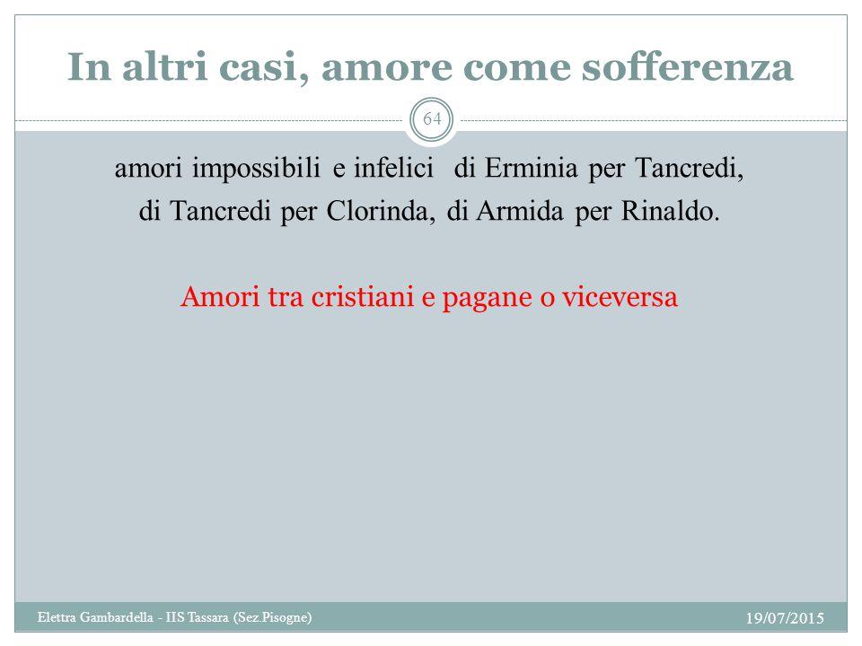 In altri casi, amore come sofferenza amori impossibili e infelici di Erminia per Tancredi, di Tancredi per Clorinda, di Armida per Rinaldo. Amori tra