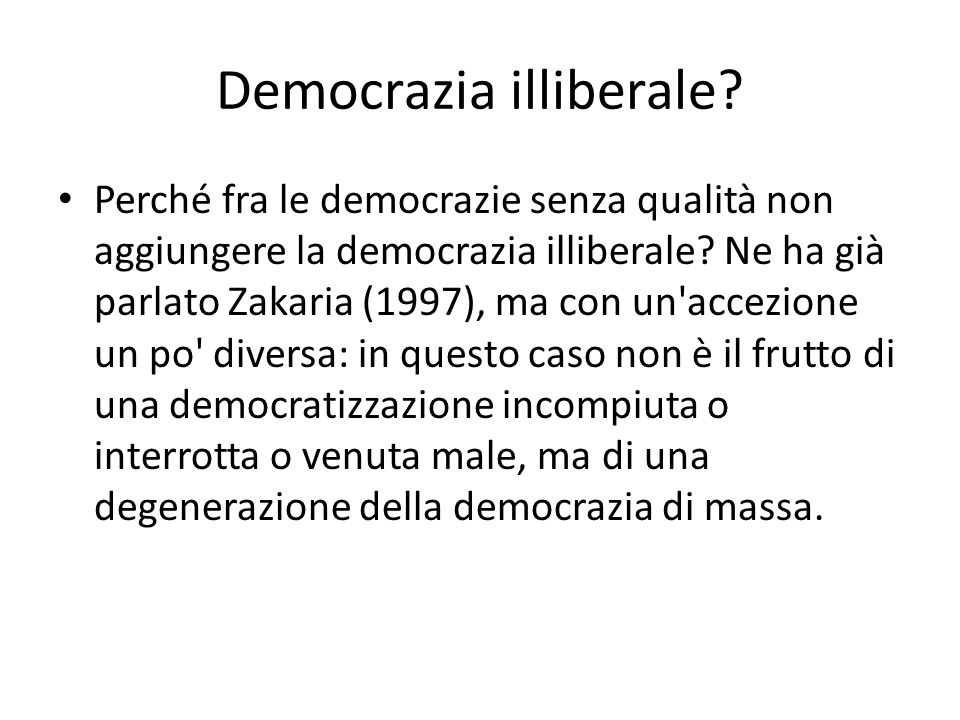 Democrazia illiberale? Perché fra le democrazie senza qualità non aggiungere la democrazia illiberale? Ne ha già parlato Zakaria (1997), ma con un'acc