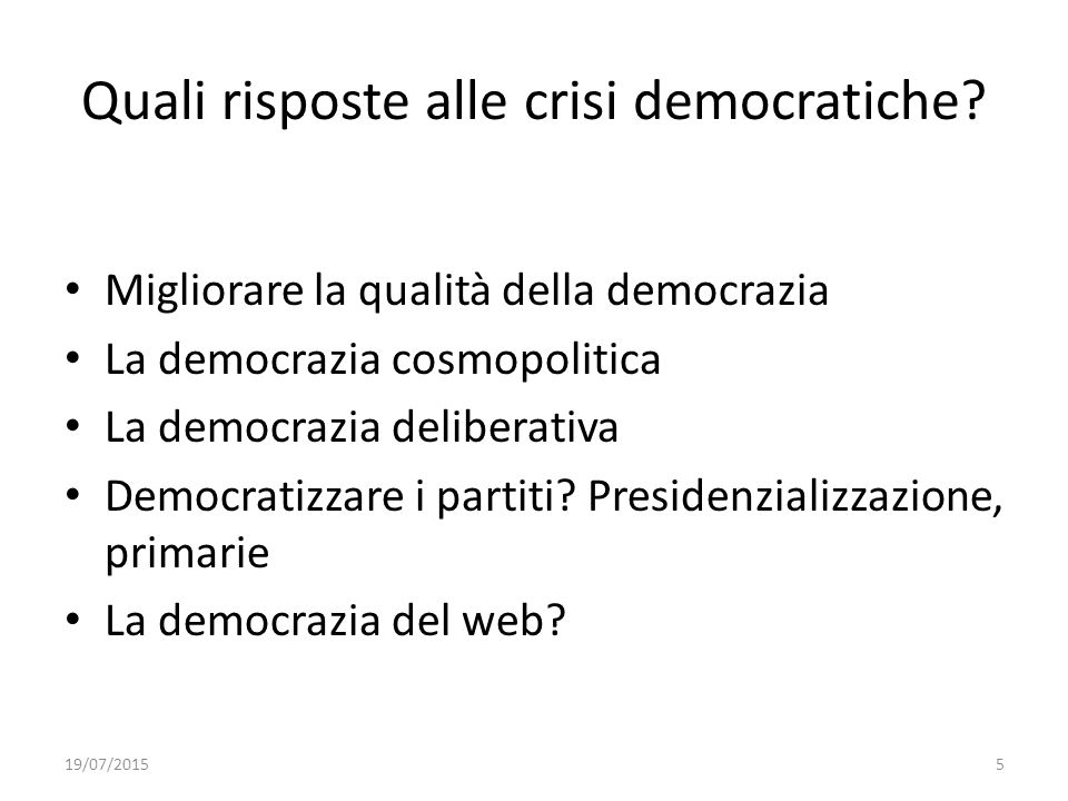 5 Quali risposte alle crisi democratiche? Migliorare la qualità della democrazia La democrazia cosmopolitica La democrazia deliberativa Democratizzare