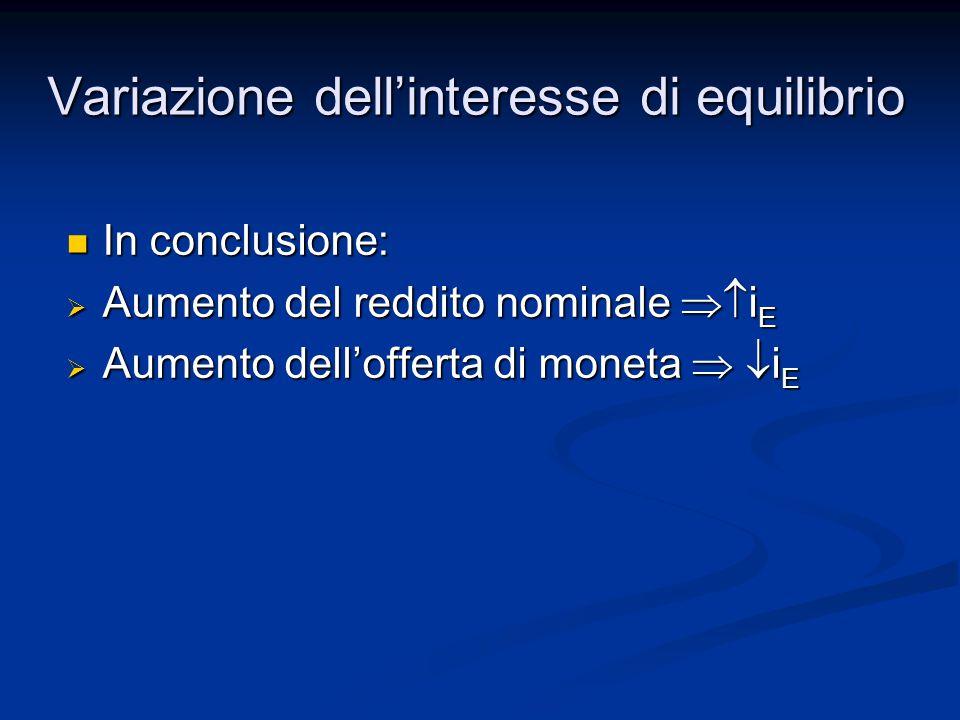In conclusione: In conclusione:  Aumento del reddito nominale  i E  Aumento dell'offerta di moneta   i E Variazione dell'interesse di equilibrio