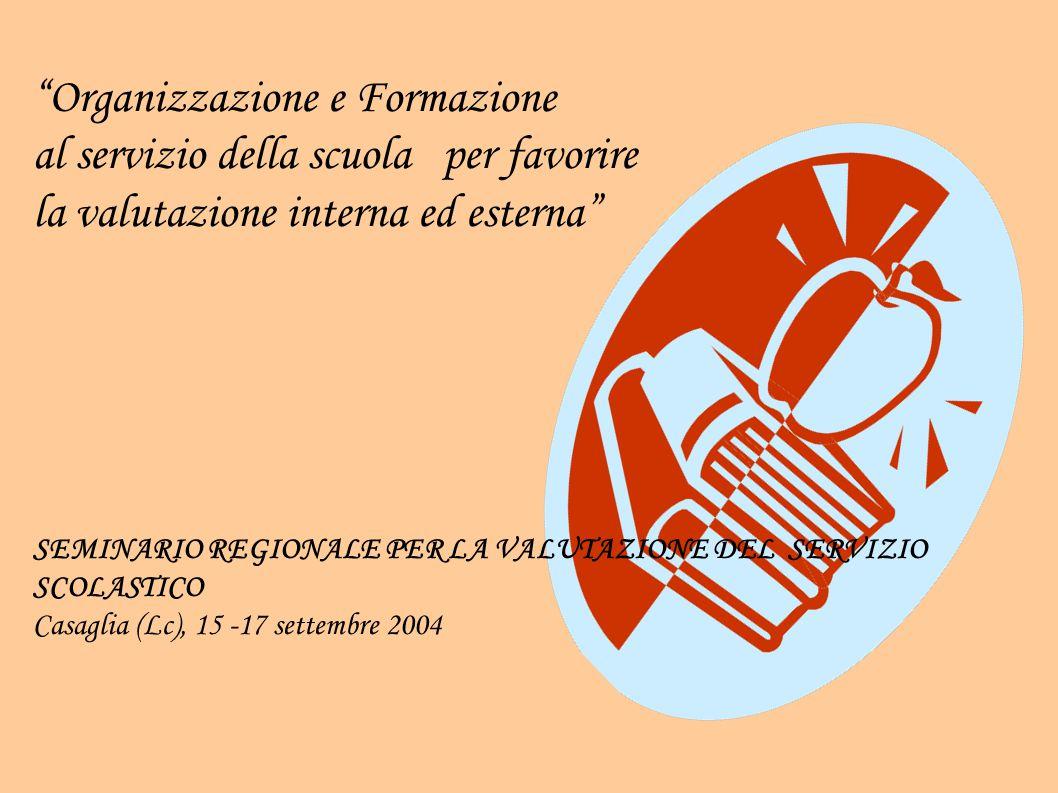 Organizzazione e Formazione al servizio della scuola per favorire la valutazione interna ed esterna SEMINARIO REGIONALE PER LA VALUTAZIONE DEL SERVIZIO SCOLASTICO Casaglia (Lc), 15 -17 settembre 2004