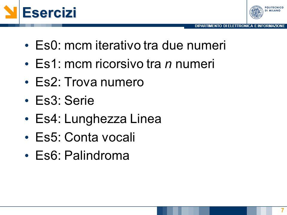 DIPARTIMENTO DI ELETTRONICA E INFORMAZIONEEsercizi Es0: mcm iterativo tra due numeri Es1: mcm ricorsivo tra n numeri Es2: Trova numero Es3: Serie Es4: Lunghezza Linea Es5: Conta vocali Es6: Palindroma 8