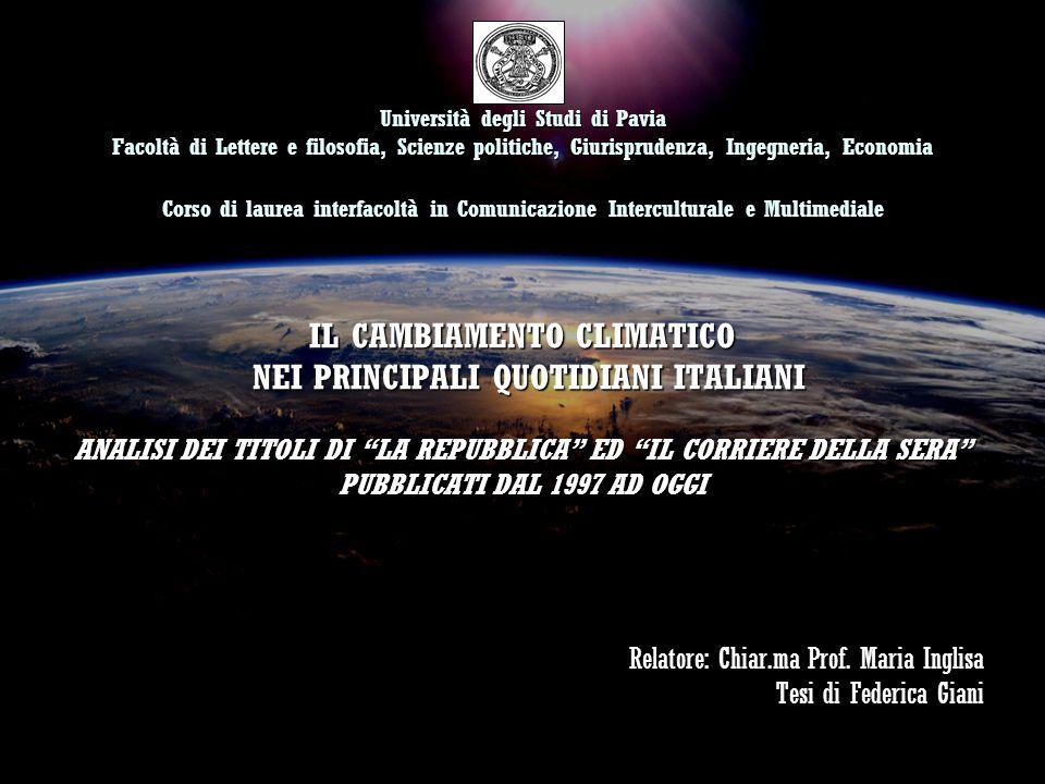 Università degli Studi di Pavia Facoltà di Lettere e filosofia, Scienze politiche, Giurisprudenza, Ingegneria, Economia Corso di laurea interfacoltà in Comunicazione Interculturale e Multimediale IL CAMBIAMENTO CLIMATICO NEI PRINCIPALI QUOTIDIANI ITALIANI ANALISI DEI TITOLI DI LA REPUBBLICA ED IL CORRIERE DELLA SERA PUBBLICATI DAL 1997 AD OGGI Relatore: Chiar.ma Prof.