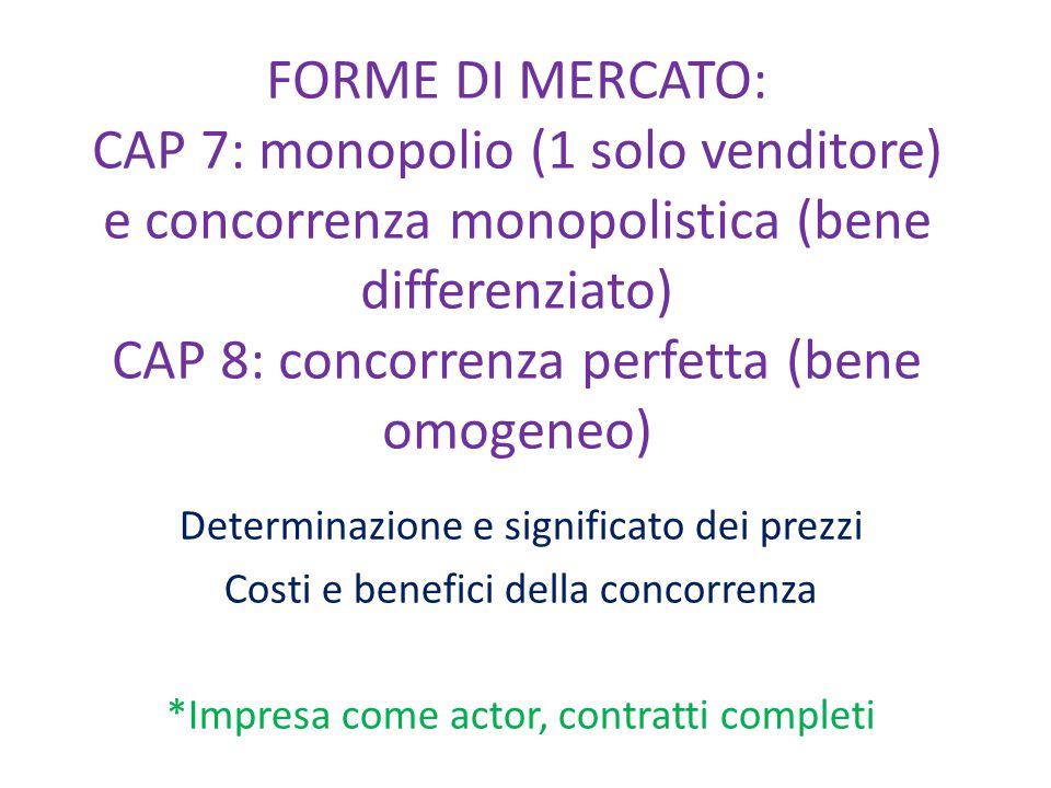 FORME DI MERCATO: CAP 7: monopolio (1 solo venditore) e concorrenza monopolistica (bene differenziato) CAP 8: concorrenza perfetta (bene omogeneo) Determinazione e significato dei prezzi Costi e benefici della concorrenza *Impresa come actor, contratti completi