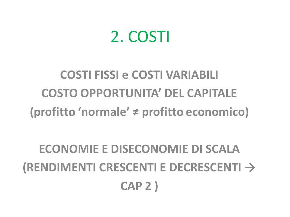 2. COSTI COSTI FISSI e COSTI VARIABILI COSTO OPPORTUNITA' DEL CAPITALE (profitto 'normale' ≠ profitto economico) ECONOMIE E DISECONOMIE DI SCALA (REND