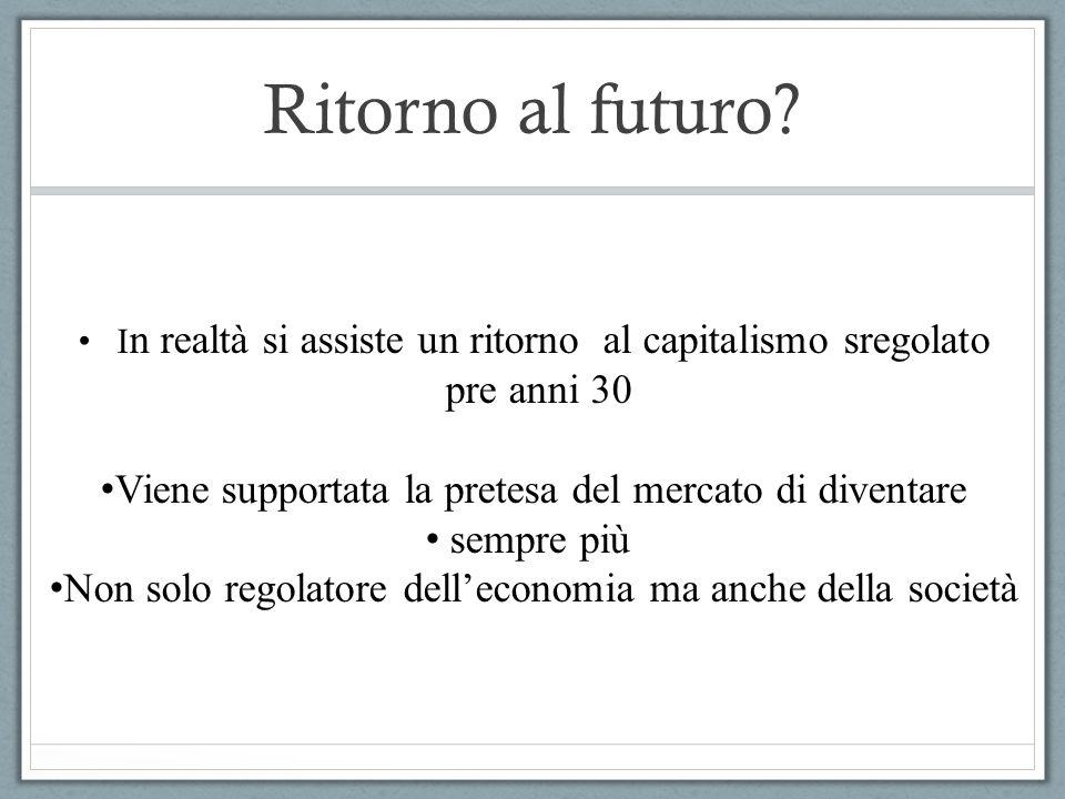 Ritorno al futuro? I n realtà si assiste un ritorno al capitalismo sregolato pre anni 30 Viene supportata la pretesa del mercato di diventare sempre p