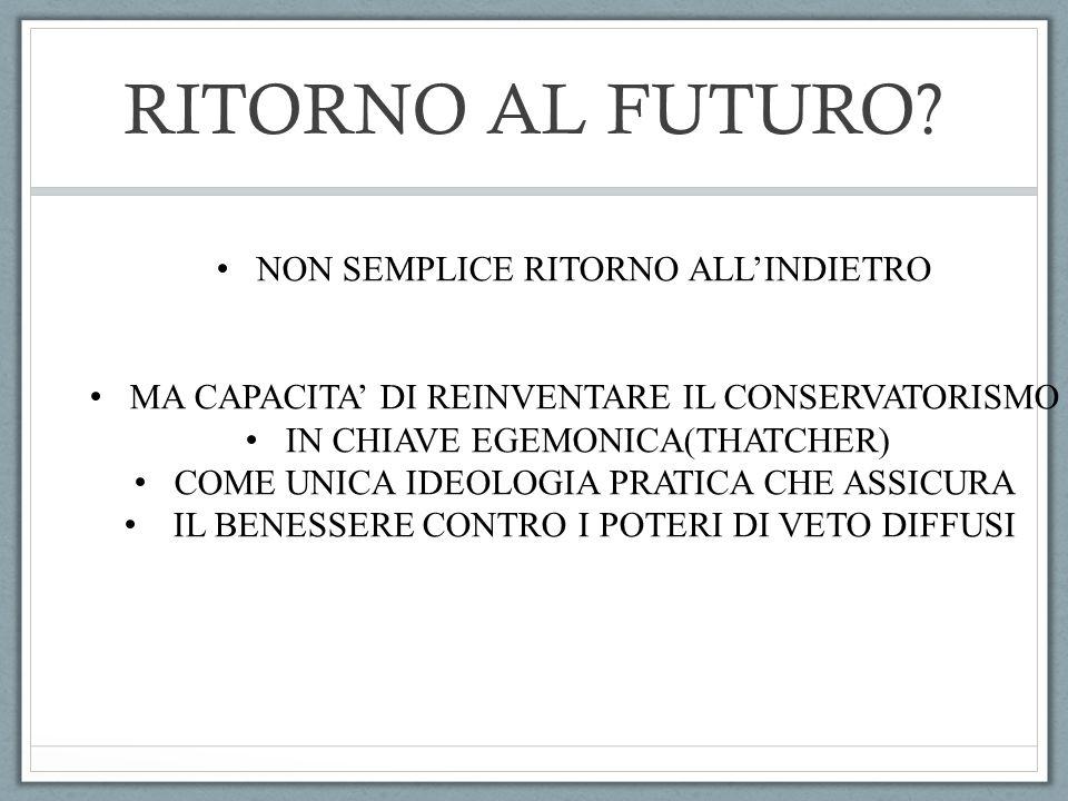 RITORNO AL FUTURO? NON SEMPLICE RITORNO ALL'INDIETRO MA CAPACITA' DI REINVENTARE IL CONSERVATORISMO IN CHIAVE EGEMONICA(THATCHER) COME UNICA IDEOLOGIA