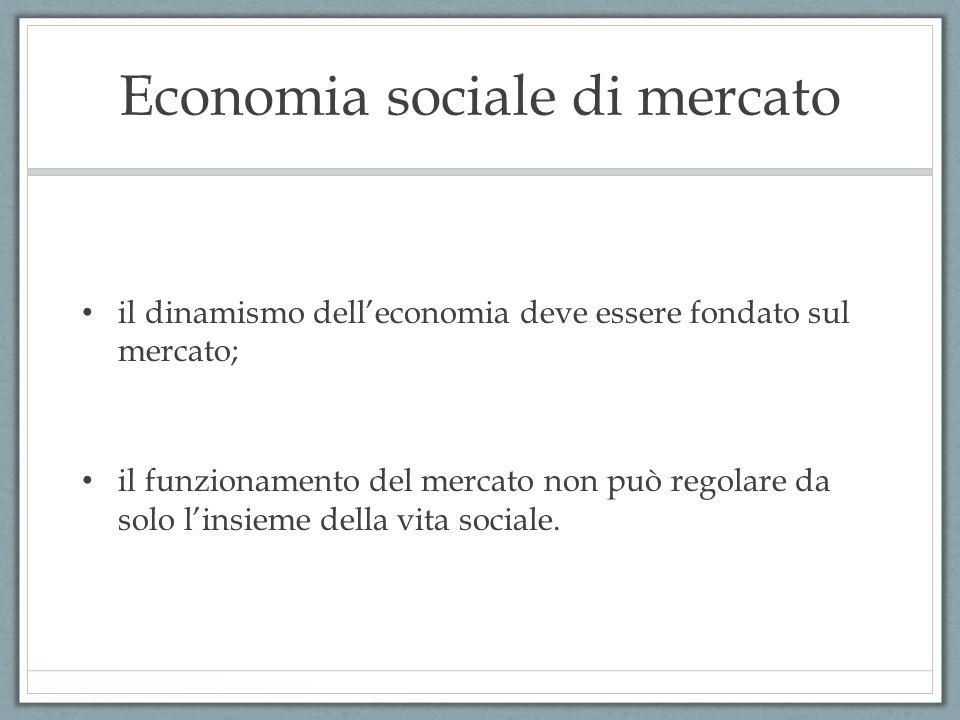 Economia sociale di mercato il dinamismo dell'economia deve essere fondato sul mercato; il funzionamento del mercato non può regolare da solo l'insieme della vita sociale.